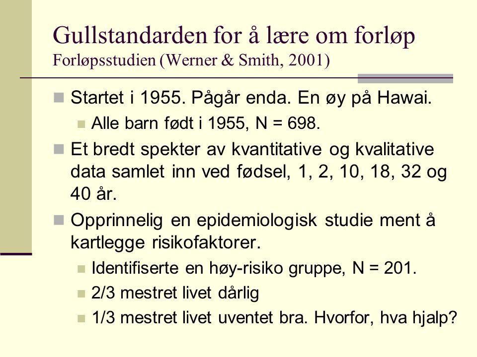 Gullstandarden for å lære om forløp Forløpsstudien (Werner & Smith, 2001) Startet i 1955. Pågår enda. En øy på Hawai. Alle barn født i 1955, N = 698.