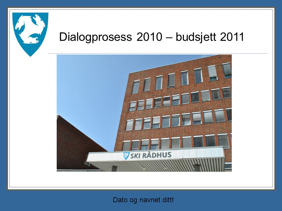 Dato og navnet ditt! Dialogprosess 2010 – budsjett 2011 Tove sette inn bilde