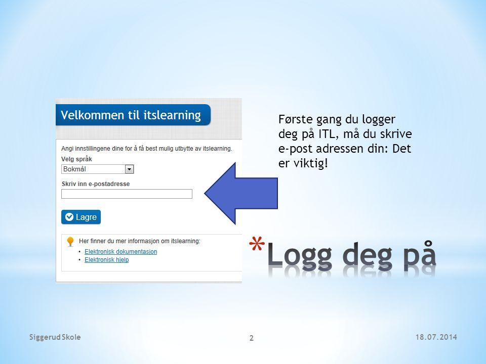 Første gang du logger deg på ITL, må du skrive e-post adressen din: Det er viktig! 18.07.2014Siggerud Skole 2