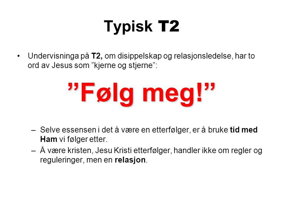Typisk T2 Undervisninga på T2, om disippelskap og relasjonsledelse, har to ord av Jesus som kjerne og stjerne : Følg meg! –Selve essensen i det å være en etterfølger, er å bruke tid med Ham vi følger etter.