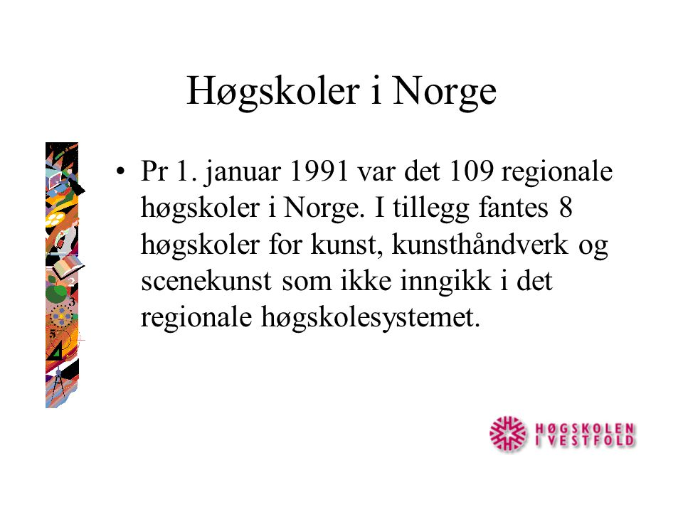 Høgskoler i Norge Pr 1. januar 1991 var det 109 regionale høgskoler i Norge. I tillegg fantes 8 høgskoler for kunst, kunsthåndverk og scenekunst som i