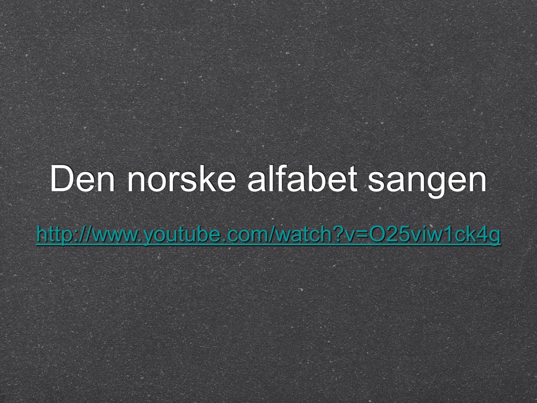 Den norske alfabet sangen http://www.youtube.com/watch?v=O25viw1ck4g