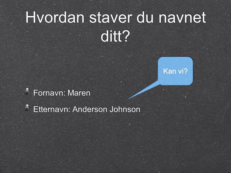 Hvordan staver du navnet ditt? Fornavn: Maren Etternavn: Anderson Johnson Fornavn: Maren Etternavn: Anderson Johnson Kan vi?