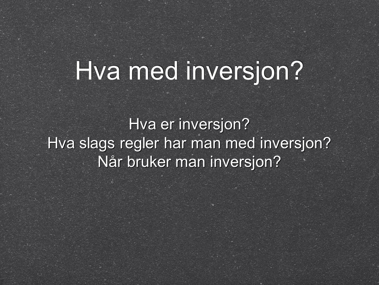Hva med inversjon? Hva er inversjon? Hva slags regler har man med inversjon? Når bruker man inversjon?