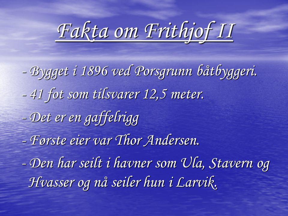 Fakta om Frithjof II - Bygget i 1896 ved Porsgrunn båtbyggeri. - Bygget i 1896 ved Porsgrunn båtbyggeri. - 41 fot som tilsvarer 12,5 meter. - 41 fot s