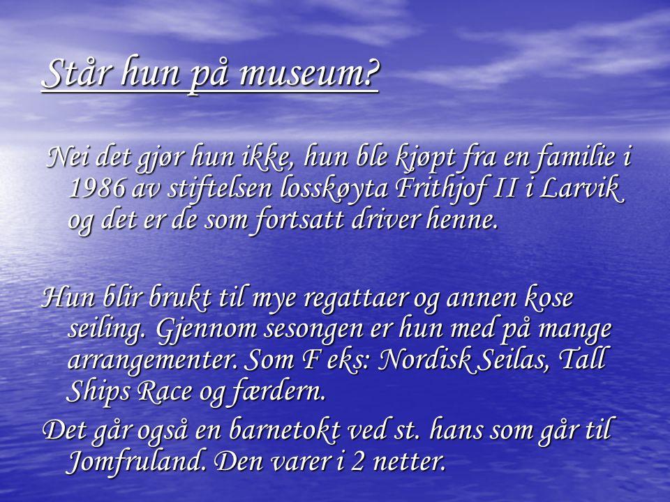 Står hun på museum? Nei det gjør hun ikke, hun ble kjøpt fra en familie i 1986 av stiftelsen losskøyta Frithjof II i Larvik og det er de som fortsatt