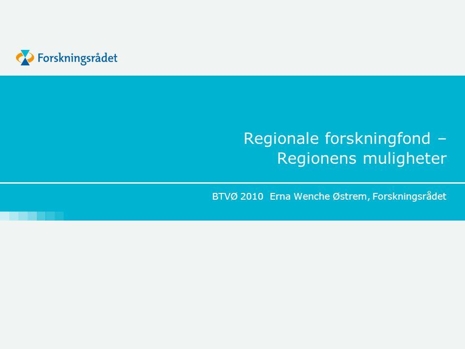 Regionale forskningfond – Regionens muligheter BTVØ 2010 Erna Wenche Østrem, Forskningsrådet