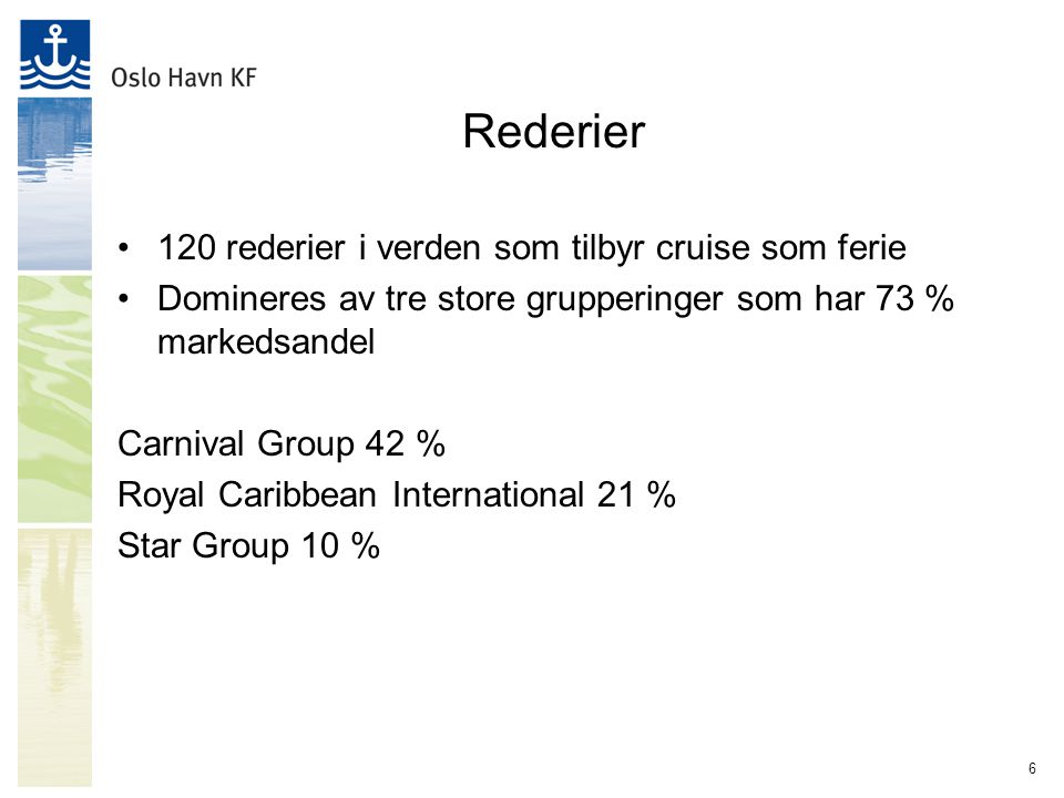 6 Rederier 120 rederier i verden som tilbyr cruise som ferie Domineres av tre store grupperinger som har 73 % markedsandel Carnival Group 42 % Royal C