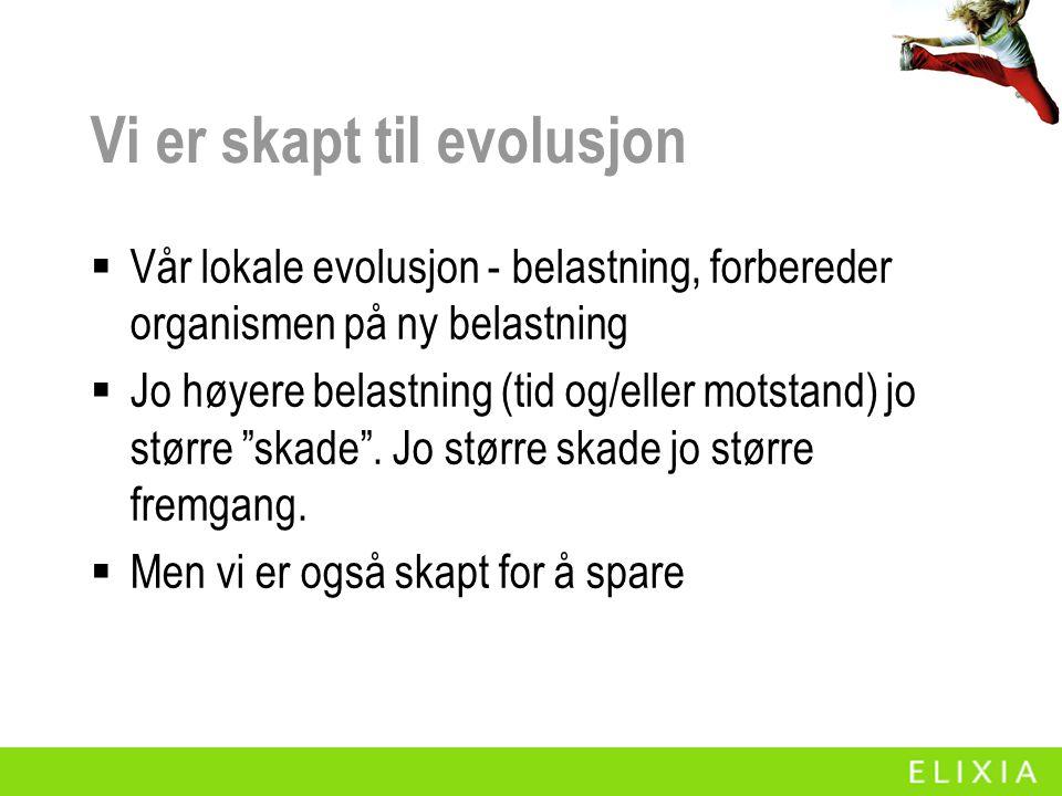 Vi er skapt til evolusjon  Vår lokale evolusjon - belastning, forbereder organismen på ny belastning  Jo høyere belastning (tid og/eller motstand) j