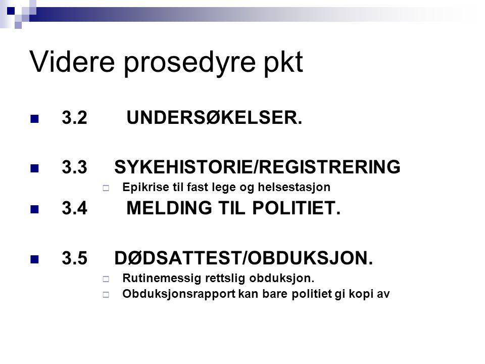 Videre prosedyre pkt 3.2UNDERSØKELSER. 3.3 SYKEHISTORIE/REGISTRERING  Epikrise til fast lege og helsestasjon 3.4MELDING TIL POLITIET. 3.5 DØDSATTEST/