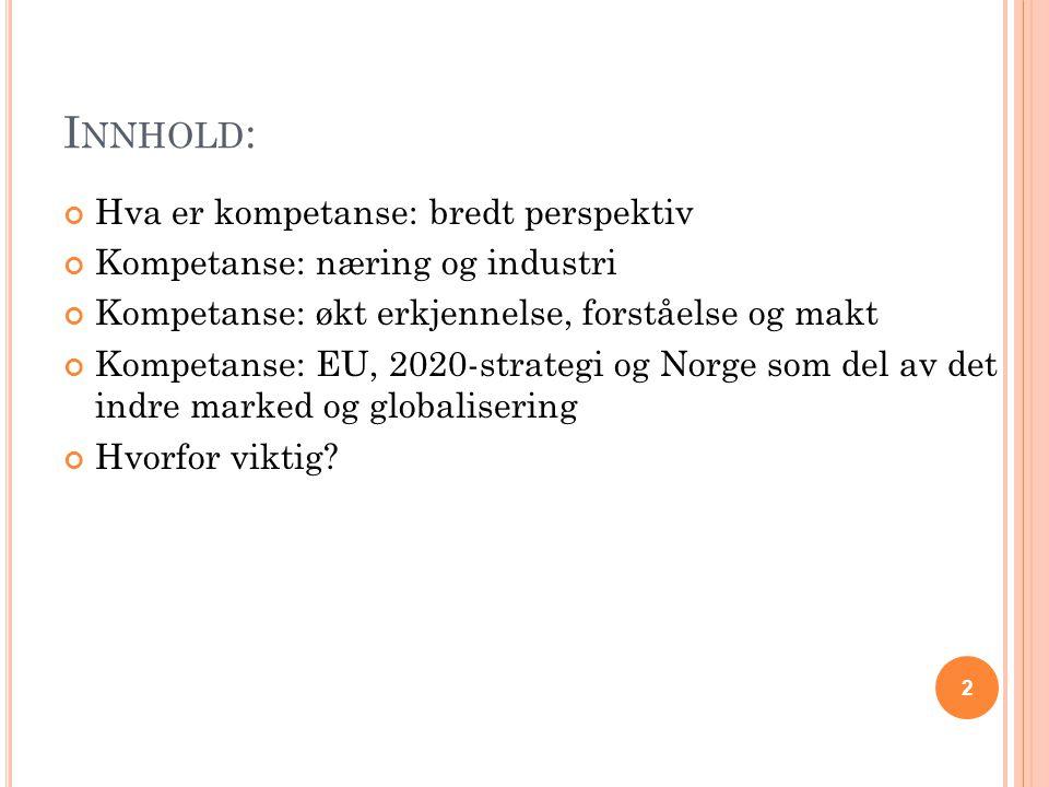 I NNHOLD : Hva er kompetanse: bredt perspektiv Kompetanse: næring og industri Kompetanse: økt erkjennelse, forståelse og makt Kompetanse: EU, 2020-strategi og Norge som del av det indre marked og globalisering Hvorfor viktig.