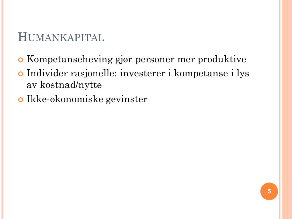 H UMANKAPITAL Kompetanseheving gjør personer mer produktive Individer rasjonelle: investerer i kompetanse i lys av kostnad/nytte Ikke-økonomiske gevinster 5