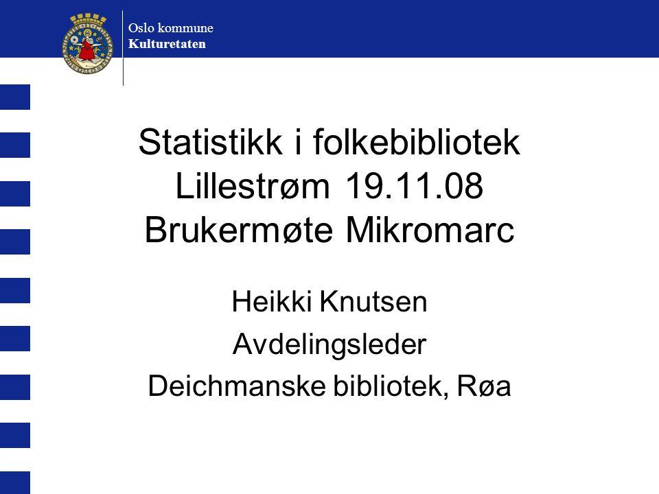 Oslo kommune Kulturetaten Statistikk i folkebibliotek Lillestrøm 19.11.08 Brukermøte Mikromarc Heikki Knutsen Avdelingsleder Deichmanske bibliotek, Rø