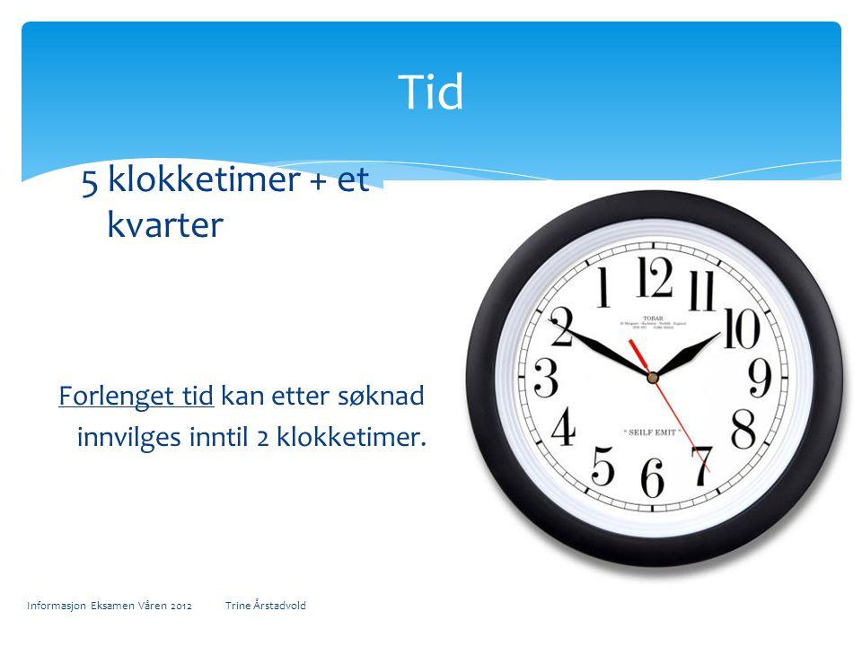 5 klokketimer + et kvarter Forlenget tid kan etter søknad innvilges inntil 2 klokketimer. Informasjon Eksamen Våren 2012 Trine Årstadvold Tid