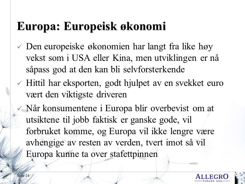 Side 14 Europa: Europeisk økonomi Den europeiske økonomien har langt fra like høy vekst som i USA eller Kina, men utviklingen er nå såpass god at den kan bli selvforsterkende Hittil har eksporten, godt hjulpet av en svekket euro vært den viktigste driveren Når konsumentene i Europa blir overbevist om at utsiktene til jobb faktisk er ganske gode, vil forbruket komme, og Europa vil ikke lengre være avhengige av resten av verden, tvert imot så vil Europa kunne ta over stafettpinnen