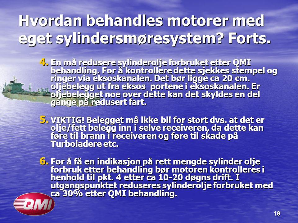 19 Hvordan behandles motorer med eget sylindersmøresystem? Forts. 4. En må redusere sylinderolje forbruket etter QMI behandling. For å kontrollere det