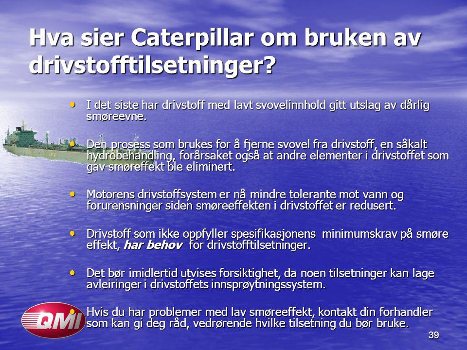 39 Hva sier Caterpillar om bruken av drivstofftilsetninger? I det siste har drivstoff med lavt svovelinnhold gitt utslag av dårlig smøreevne. I det si