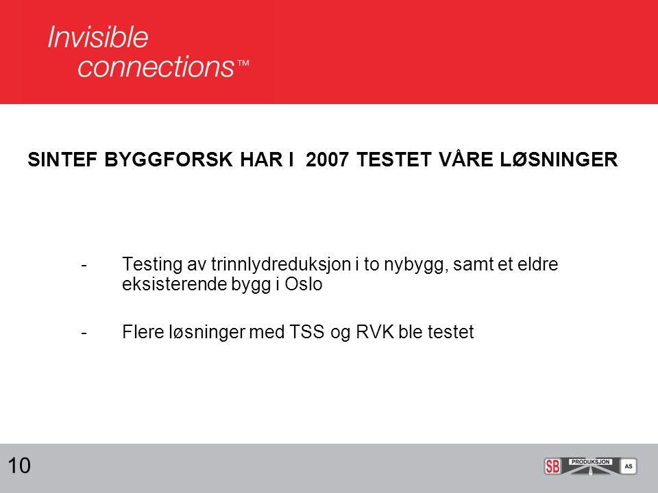 SINTEF BYGGFORSK HAR I 2007 TESTET VÅRE LØSNINGER -Testing av trinnlydreduksjon i to nybygg, samt et eldre eksisterende bygg i Oslo -Flere løsninger med TSS og RVK ble testet 10
