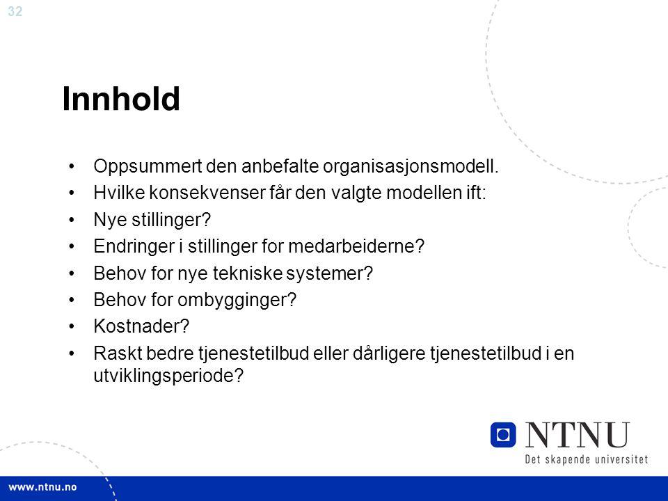 32 Innhold Oppsummert den anbefalte organisasjonsmodell. Hvilke konsekvenser får den valgte modellen ift: Nye stillinger? Endringer i stillinger for m
