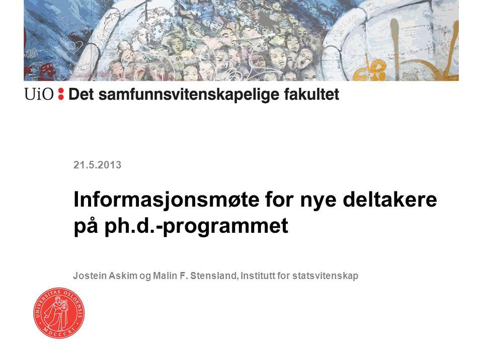 21.5.2013 Informasjonsmøte for nye deltakere på ph.d.-programmet Jostein Askim og Malin F. Stensland, Institutt for statsvitenskap