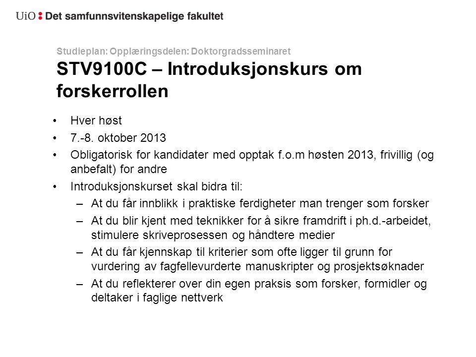 Studieplan: Opplæringsdelen: Doktorgradsseminaret STV9100C – Introduksjonskurs om forskerrollen Hver høst 7.-8. oktober 2013 Obligatorisk for kandidat