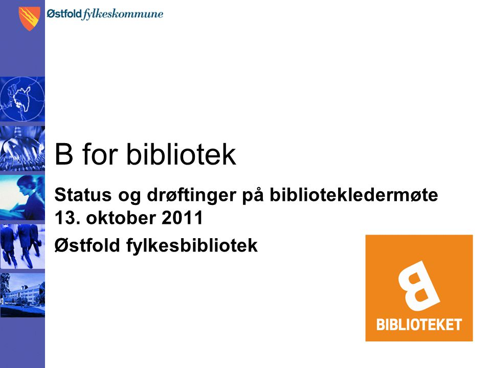 B for bibliotek Status og drøftinger på bibliotekledermøte 13. oktober 2011 Østfold fylkesbibliotek