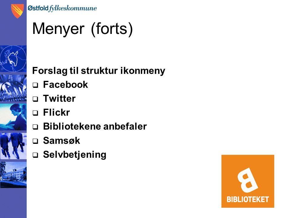 Menyer (forts) Forslag til struktur ikonmeny  Facebook  Twitter  Flickr  Bibliotekene anbefaler  Samsøk  Selvbetjening