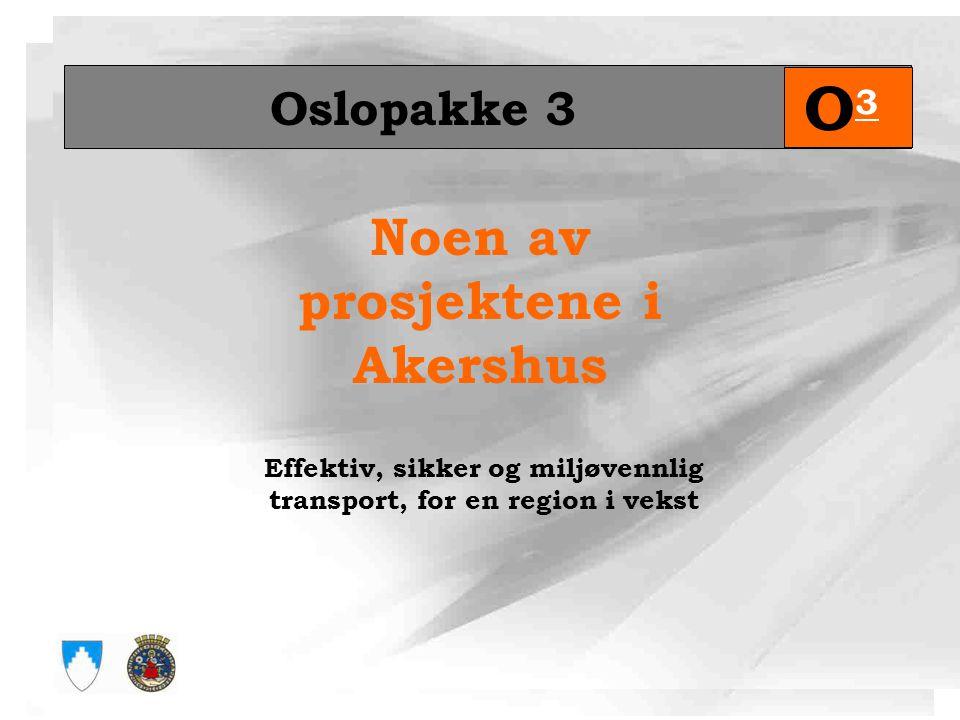 Noen av prosjektene i Akershus Oslopakke 3 O3O3 Effektiv, sikker og miljøvennlig transport, for en region i vekst
