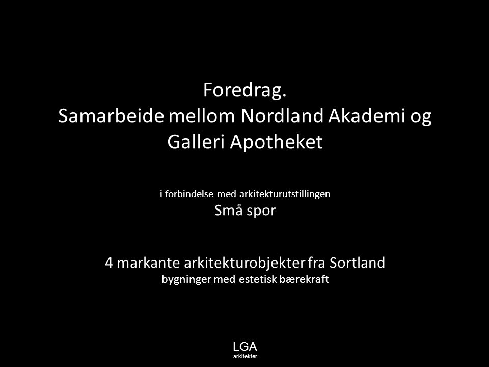 Foredrag. Samarbeide mellom Nordland Akademi og Galleri Apotheket i forbindelse med arkitekturutstillingen Små spor 4 markante arkitekturobjekter fra