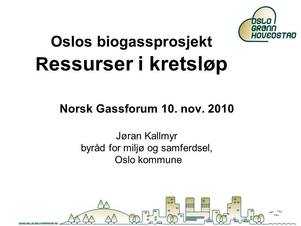 Oslos biogassprosjekt R essurser i kretsløp Norsk Gassforum 10. nov. 2010 Jøran Kallmyr byråd for miljø og samferdsel, Oslo kommune