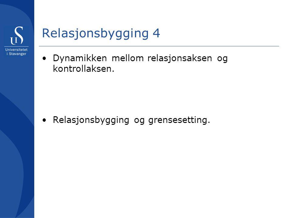 Relasjonsbygging 4 Dynamikken mellom relasjonsaksen og kontrollaksen. Relasjonsbygging og grensesetting.