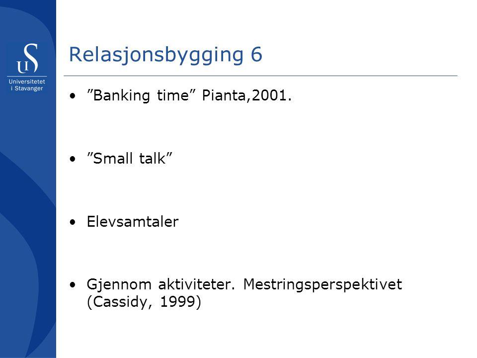 """Relasjonsbygging 6 """"Banking time"""" Pianta,2001. """"Small talk"""" Elevsamtaler Gjennom aktiviteter. Mestringsperspektivet (Cassidy, 1999)"""