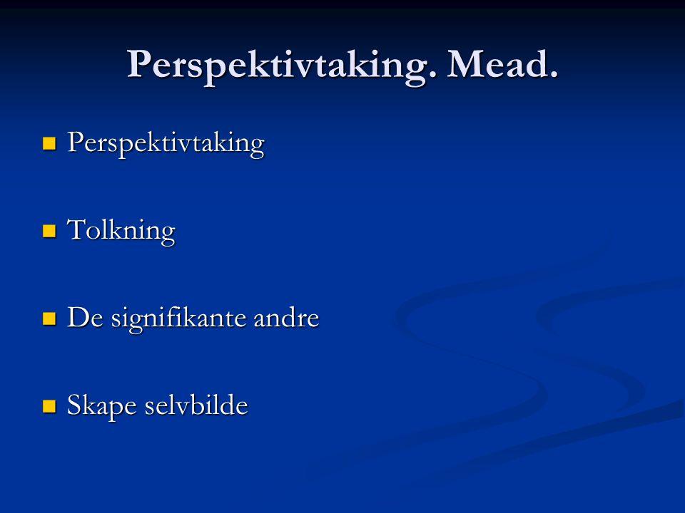 Perspektivtaking. Mead. Perspektivtaking Perspektivtaking Tolkning Tolkning De signifikante andre De signifikante andre Skape selvbilde Skape selvbild
