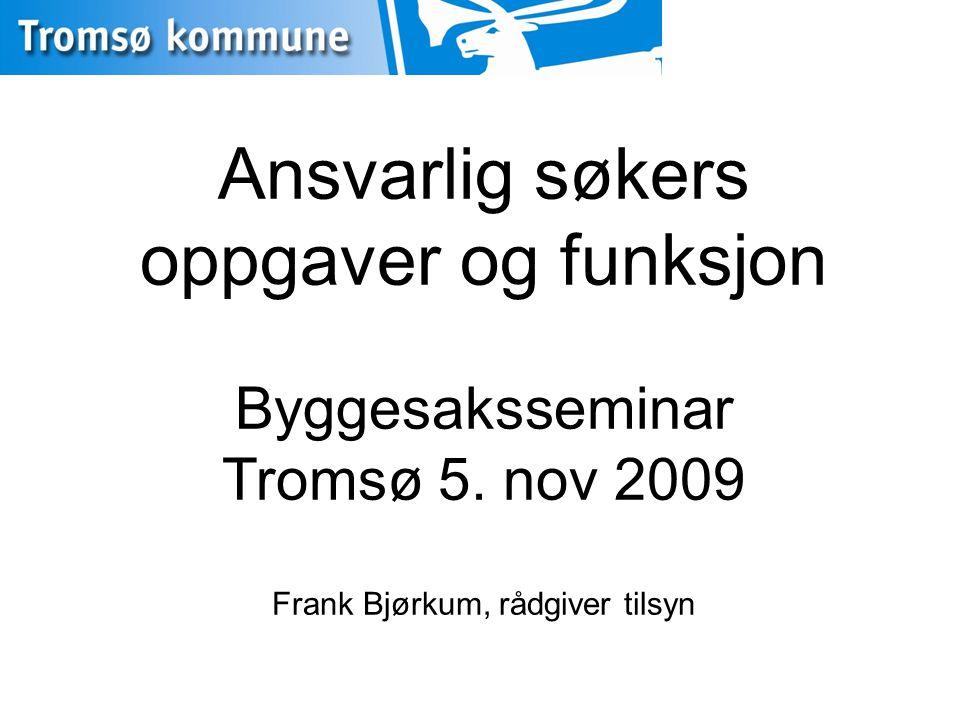 Ansvarlig søkers oppgaver og funksjon Byggesaksseminar Tromsø 5. nov 2009 Frank Bjørkum, rådgiver tilsyn