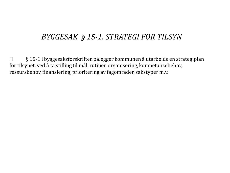 BYGGESAK § 15-1. STRATEGI FOR TILSYN  § 15-1 i byggesaksforskriften pålegger kommunen å utarbeide en strategiplan for tilsynet, ved å ta stilling til