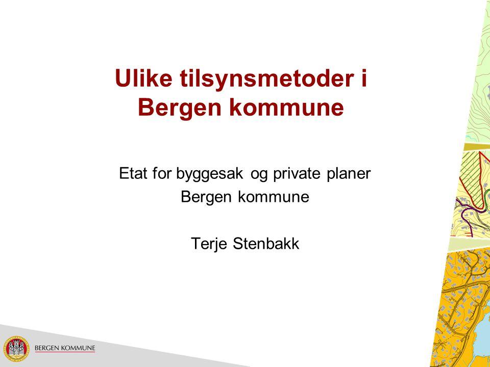 Ulike tilsynsmetoder i Bergen kommune Etat for byggesak og private planer Bergen kommune Terje Stenbakk
