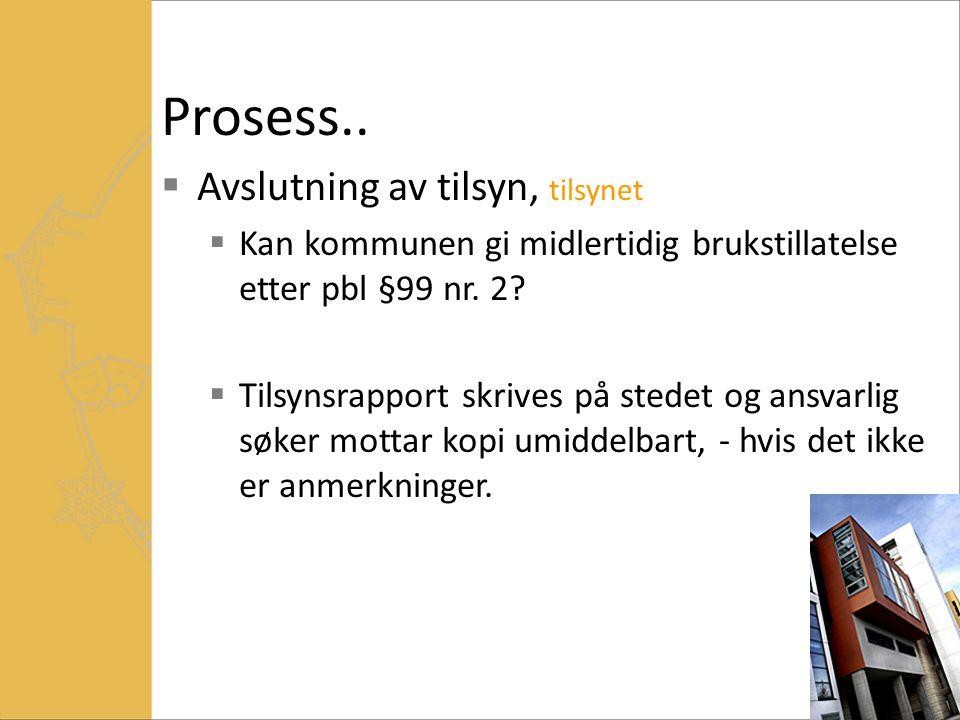 Prosess..  Avslutning av tilsyn, tilsynet  Kan kommunen gi midlertidig brukstillatelse etter pbl §99 nr. 2?  Tilsynsrapport skrives på stedet og an