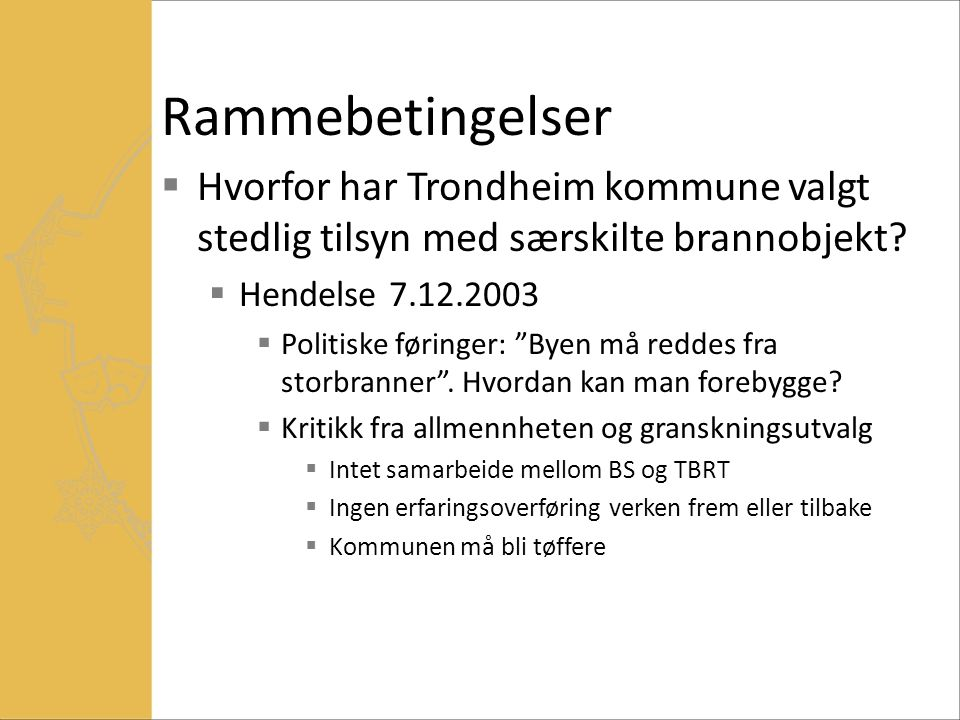 """Rammebetingelser  Hvorfor har Trondheim kommune valgt stedlig tilsyn med særskilte brannobjekt?  Hendelse 7.12.2003  Politiske føringer: """"Byen må r"""