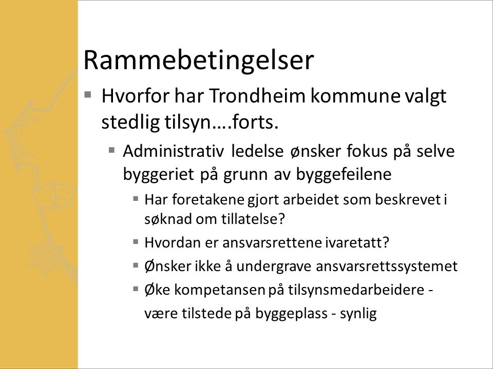 Rammebetingelser  Hvorfor har Trondheim kommune valgt stedlig tilsyn….forts.  Administrativ ledelse ønsker fokus på selve byggeriet på grunn av bygg