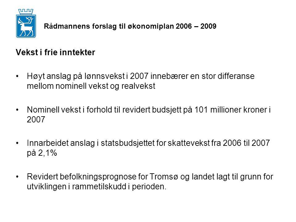 Rådmannens forslag til økonomiplan 2006 – 2009 Vekst i frie inntekter Høyt anslag på lønnsvekst i 2007 innebærer en stor differanse mellom nominell vekst og realvekst Nominell vekst i forhold til revidert budsjett på 101 millioner kroner i 2007 Innarbeidet anslag i statsbudsjettet for skattevekst fra 2006 til 2007 på 2,1% Revidert befolkningsprognose for Tromsø og landet lagt til grunn for utviklingen i rammetilskudd i perioden.