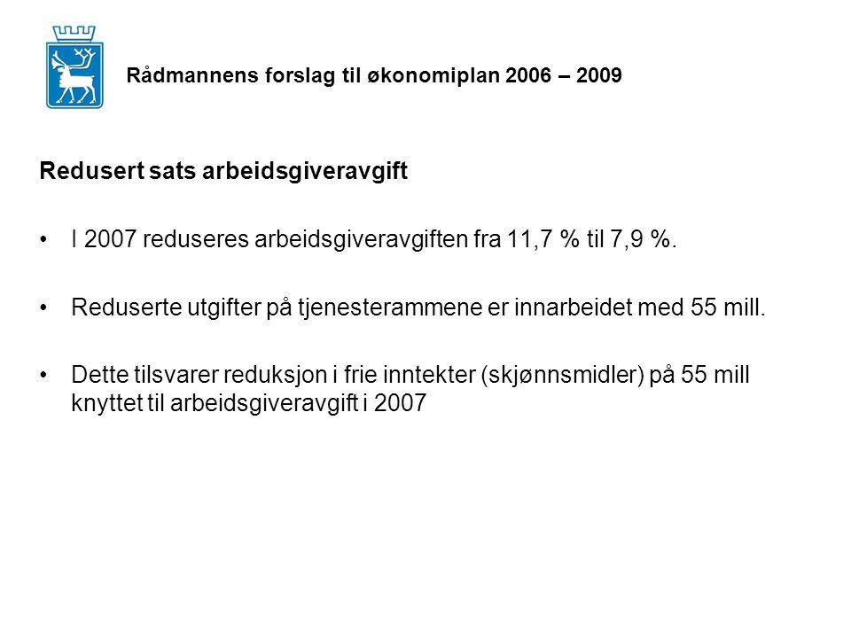 Rådmannens forslag til økonomiplan 2006 – 2009 Redusert sats arbeidsgiveravgift I 2007 reduseres arbeidsgiveravgiften fra 11,7 % til 7,9 %.