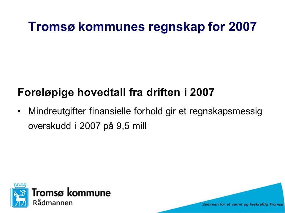 Sammen for et varmt og livskraftig Tromsø Tromsø kommunes regnskap for 2007 Foreløpige hovedtall fra driften i 2007 Mindreutgifter finansielle forhold gir et regnskapsmessig overskudd i 2007 på 9,5 mill
