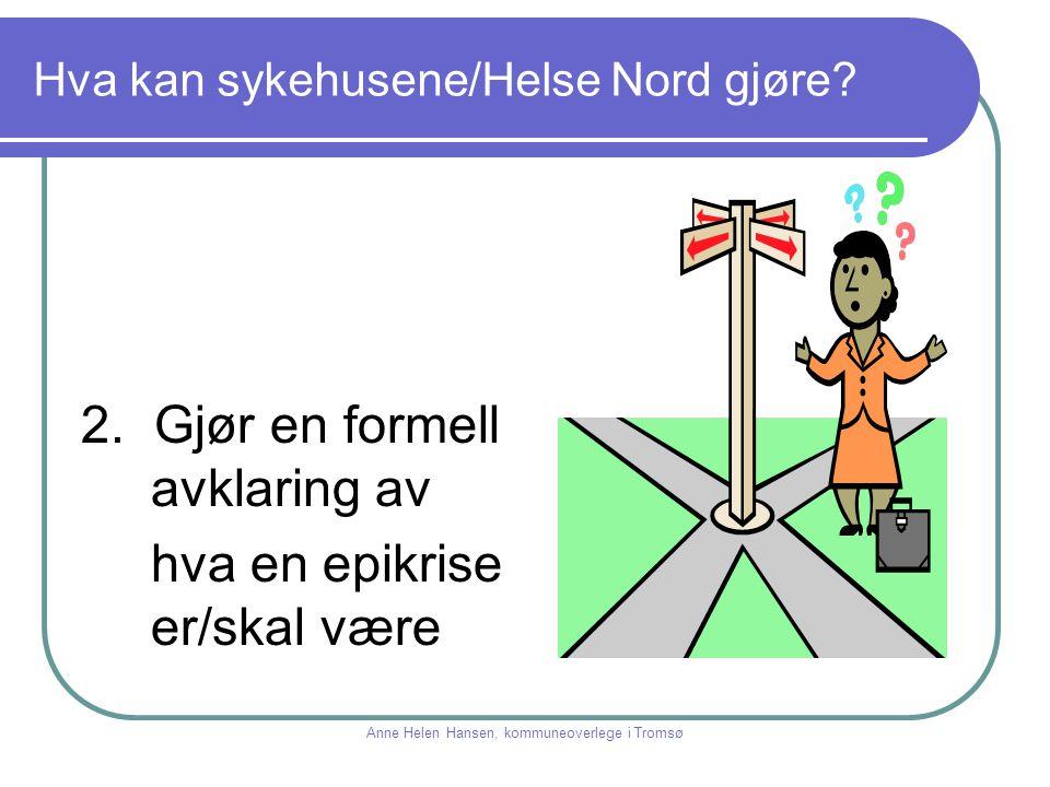 Hva kan sykehusene/Helse Nord gjøre? 2. Gjør en formell avklaring av hva en epikrise er/skal være Anne Helen Hansen, kommuneoverlege i Tromsø