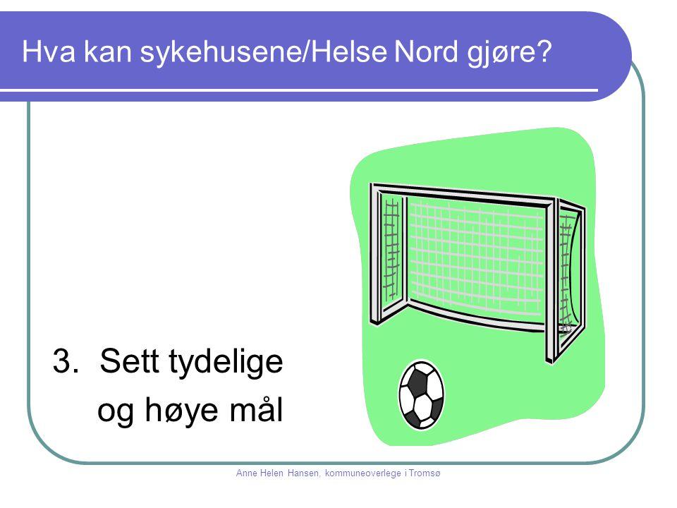 Hva kan sykehusene/Helse Nord gjøre? 3. Sett tydelige og høye mål Anne Helen Hansen, kommuneoverlege i Tromsø