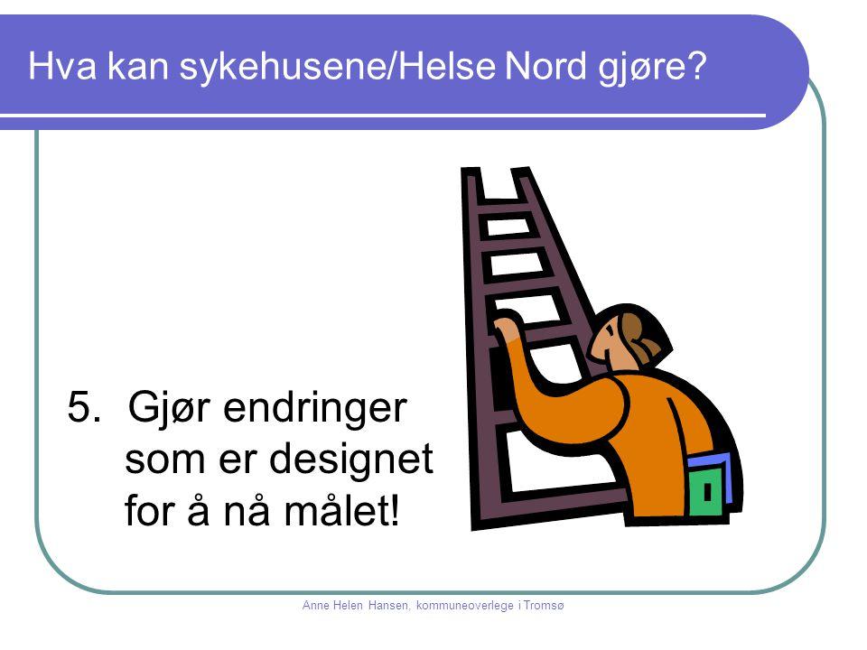 Hva kan sykehusene/Helse Nord gjøre? 5. Gjør endringer som er designet for å nå målet! Anne Helen Hansen, kommuneoverlege i Tromsø