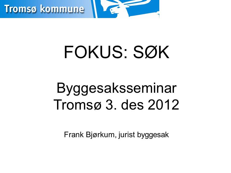 FOKUS: SØK Byggesaksseminar Tromsø 3. des 2012 Frank Bjørkum, jurist byggesak
