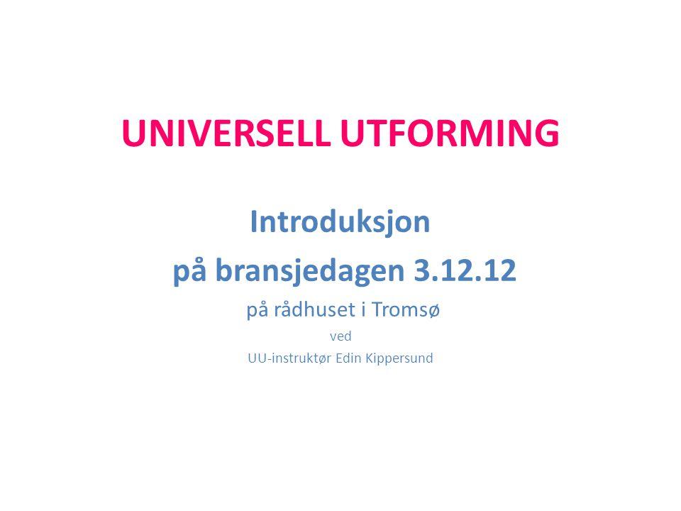 UNIVERSELL UTFORMING Introduksjon på bransjedagen 3.12.12 på rådhuset i Tromsø ved UU-instruktør Edin Kippersund
