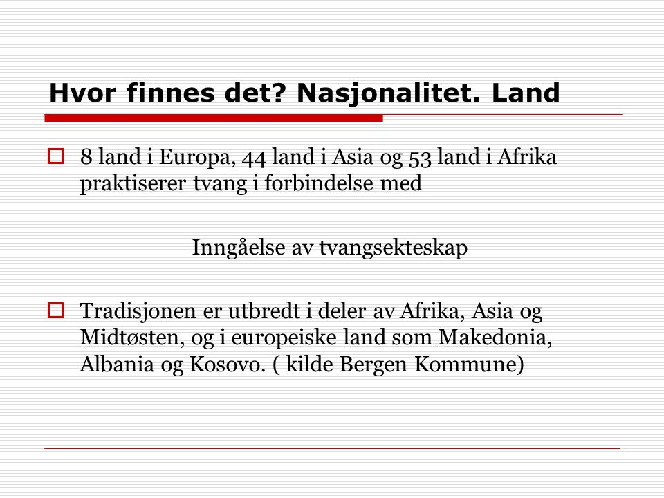 Hvor finnes det? Nasjonalitet. Land  8 land i Europa, 44 land i Asia og 53 land i Afrika praktiserer tvang i forbindelse med Inngåelse av tvangsektes