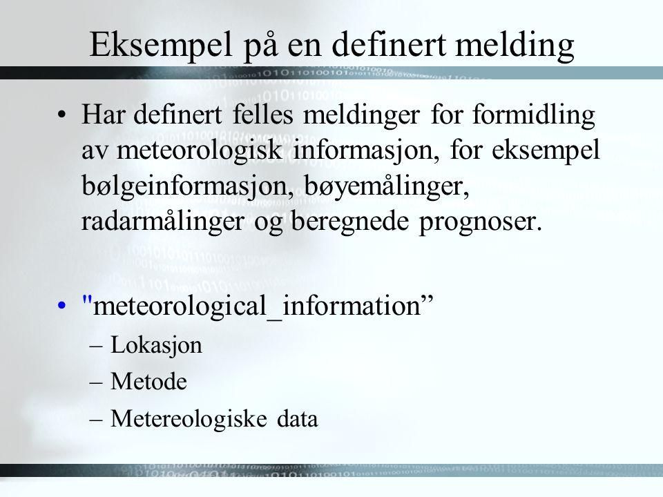 Eksempel på en definert melding Har definert felles meldinger for formidling av meteorologisk informasjon, for eksempel bølgeinformasjon, bøyemålinger, radarmålinger og beregnede prognoser.