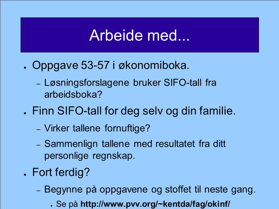 Arbeide med... ● Oppgave 53-57 i økonomiboka. – Løsningsforslagene bruker SIFO-tall fra arbeidsboka? ● Finn SIFO-tall for deg selv og din familie. – V